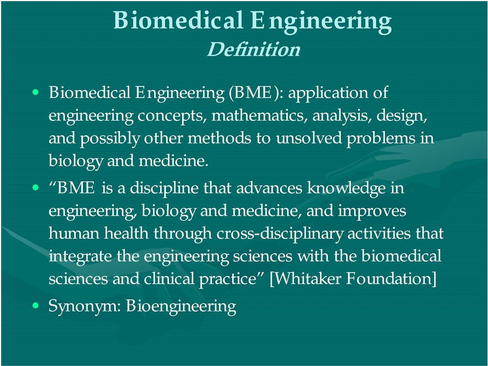 i BME is a discipline that advances knowledge in engineering, biology and medicine, and improves human health through