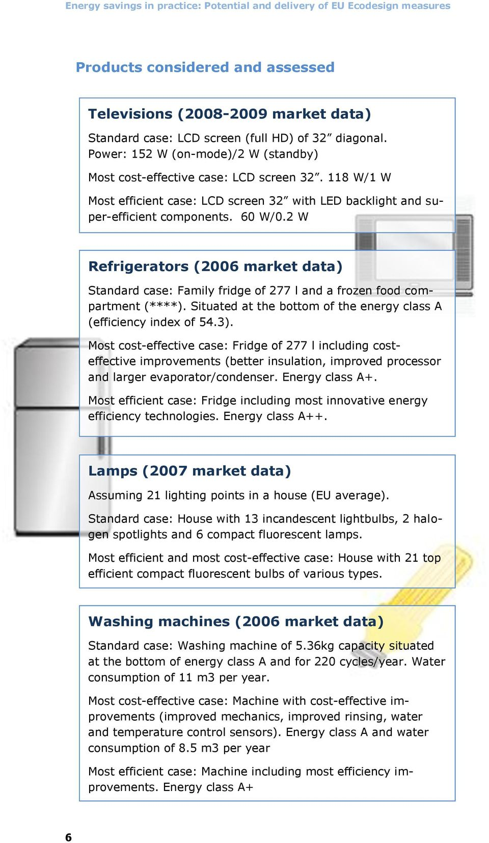 2 W Refrigerators (2006 market data) Standard case: Family fridge of 277 l and a frozen food compartment (****). Situated at the bottom of the energy class A (efficiency index of 54.3).