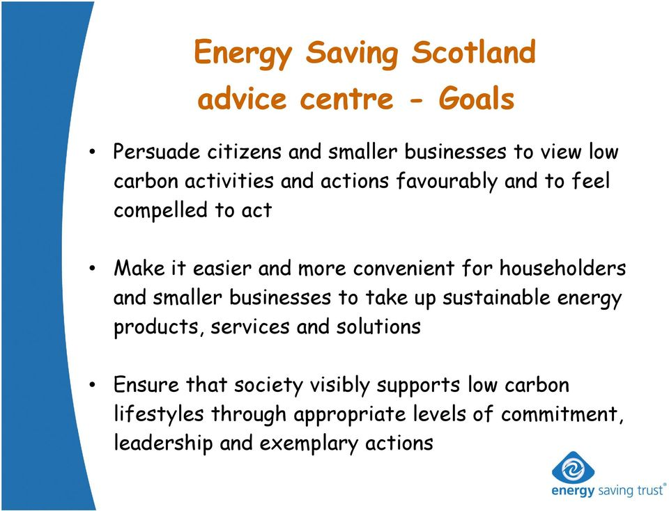 householders and smaller businesses to take up sustainable energy products, services and solutions Ensure