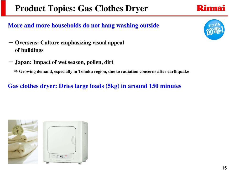 Growing demand, especially in Tohoku region, due to radiation concerns after earthquake Gas clothes dryer: Dries large loads (5kg) in around 150 minutes Drying