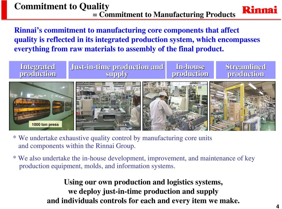 Integrated production Just-in in-time production and supply In-house production Streamlined production 1000 ton press * We undertake exhaustive quality control by manufacturing core units and