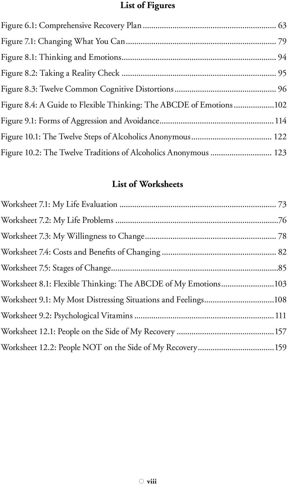 1: The Twelve Steps of Alcoholics Anonymous... 122 Figure 10.2: The Twelve Traditions of Alcoholics Anonymous... 123 List of Worksheets Worksheet 7.1: My Life Evaluation... 73 Worksheet 7.