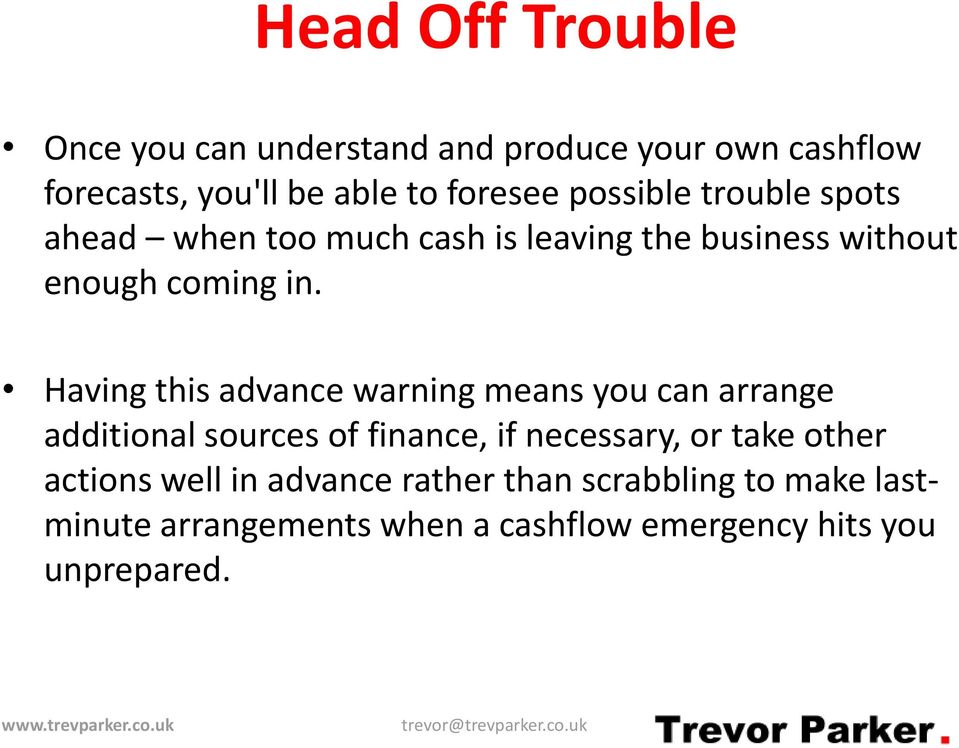 Having this advance warning means you can arrange additional sources of finance, if necessary, or take other
