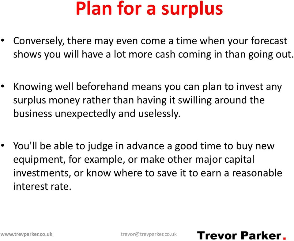 Knowing well beforehand means you can plan to invest any surplus money rather than having it swilling around the