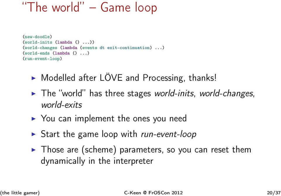 The world has three stages world-inits, world-changes, world-exits You can implement the ones you need Start the game