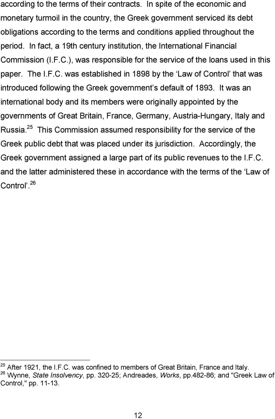 In fact, a 19th century institution, the International Financial Commission (I.F.C.), was responsible for the service of the loans used in this paper. The I.F.C. was established in 1898 by the Law of Control that was introduced following the Greek government s default of 1893.