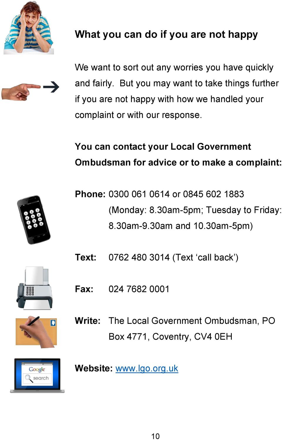 You can contact your Local Government Ombudsman for advice or to make a complaint: Phone: 0300 061 0614 or 0845 602 1883 (Monday: 8.