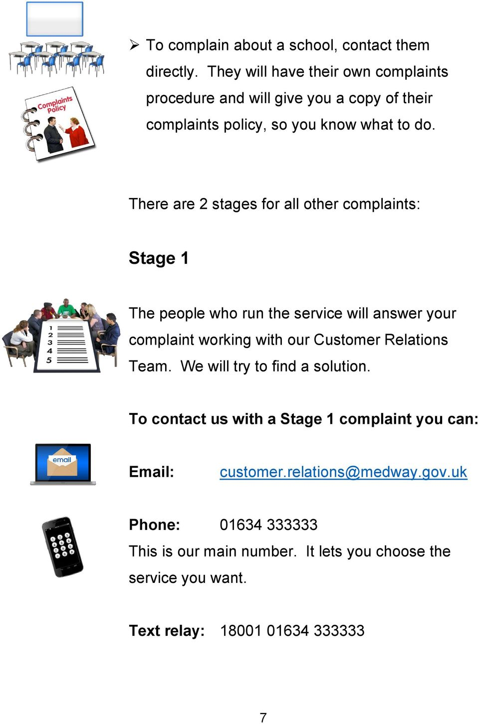 There are 2 stages for all other complaints: Stage 1 The people who run the service will answer your complaint working with our Customer