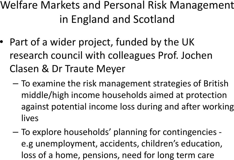 Jochen Clasen & Dr Traute Meyer To examine the risk management strategies of British middle/high income households aimed at