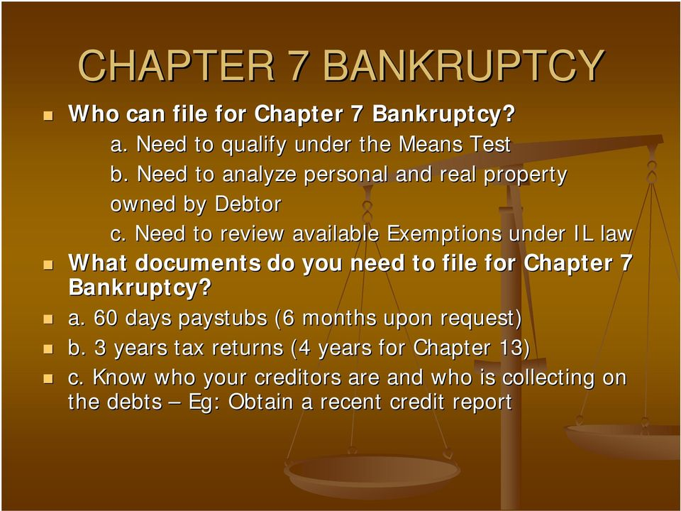 Need to review available Exemptions under IL law What documents do you need to file for Chapter 7 Bankruptcy? a. 60 days paystubs (6 months upon request) b.