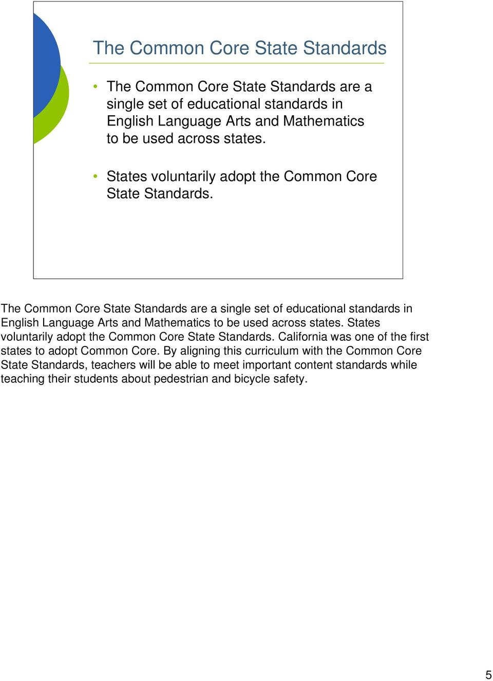 The Common Core State Standards are a single set of educational standards in English Language Arts and Mathematics to be used across  California was one of the first