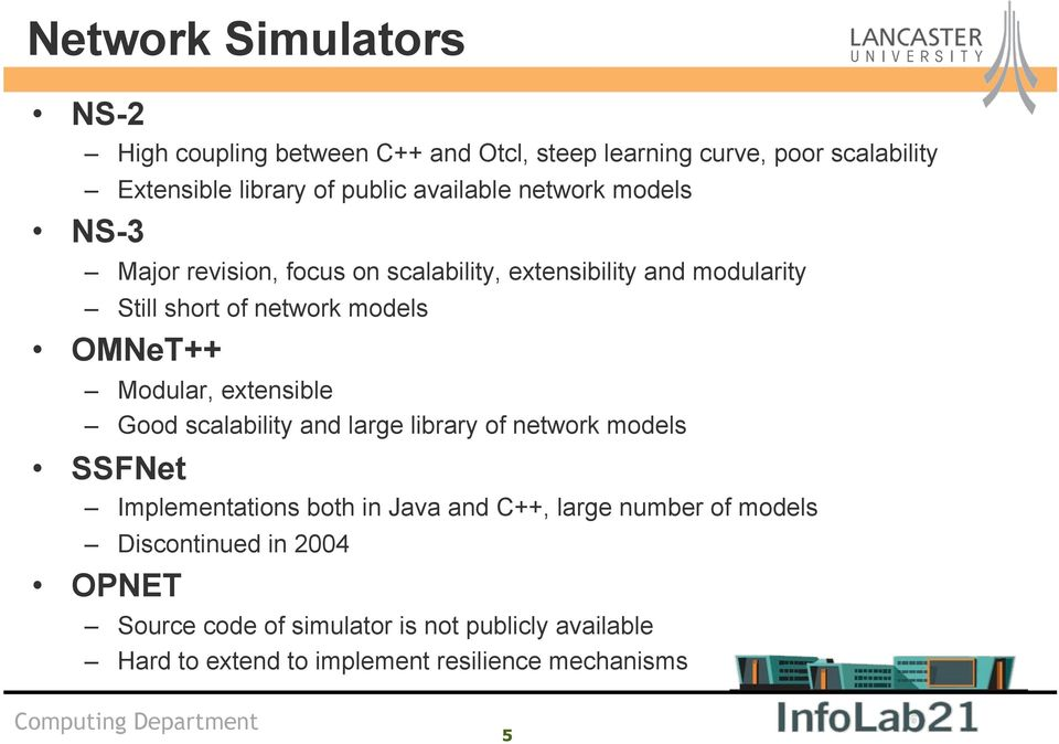 OMNeT++ Modular, extensible Good scalability and large library of network models SSFNet Implementations both in Java and C++, large