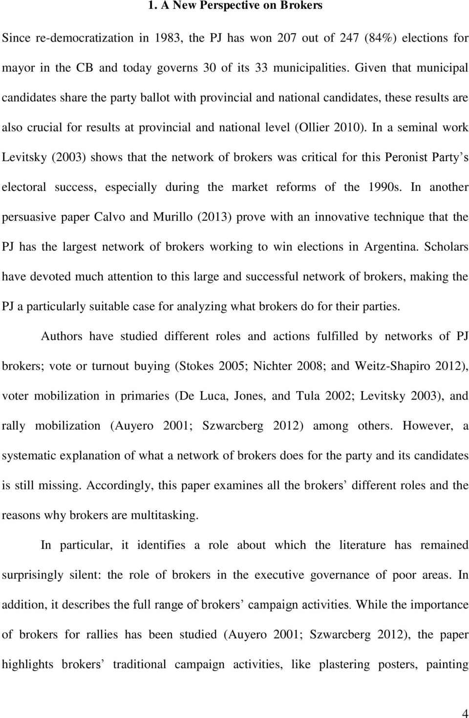 In a seminal work Levitsky (2003) shows that the network of brokers was critical for this Peronist Party s electoral success, especially during the market reforms of the 1990s.