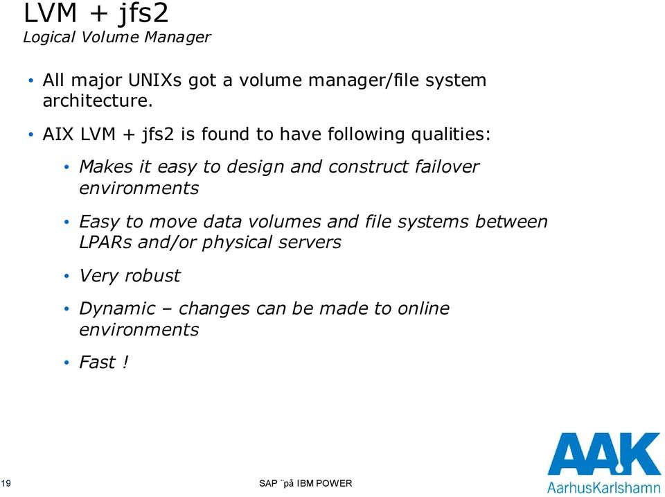 AIX LVM + jfs2 is found to have following qualities: Makes it easy to design and construct