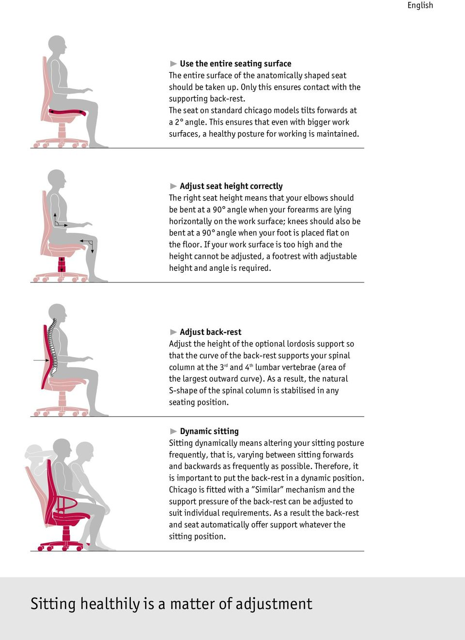 ❿ Adjust seat height correctly The right seat height means that your elbows should be bent at a 90 angle when your forearms are lying horizontally on the work surface; knees should also be bent at a