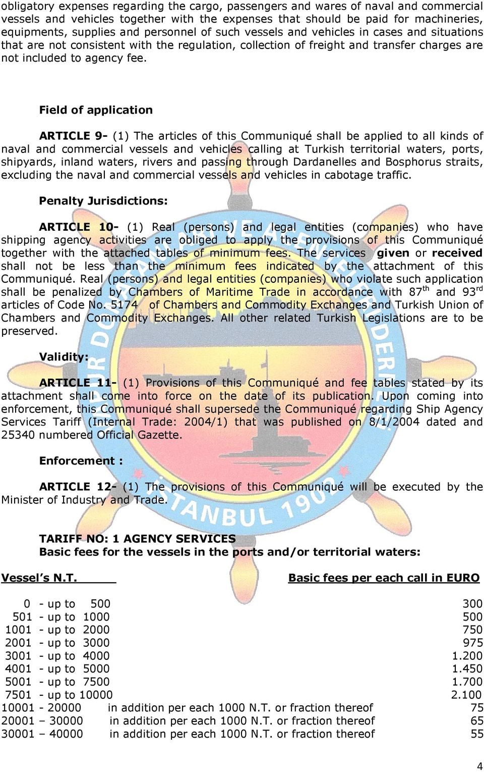 Field of application ARTICLE 9- (1) The articles of this Communiqué shall be applied to all kinds of naval and commercial vessels and vehicles calling at Turkish territorial waters, ports, shipyards,