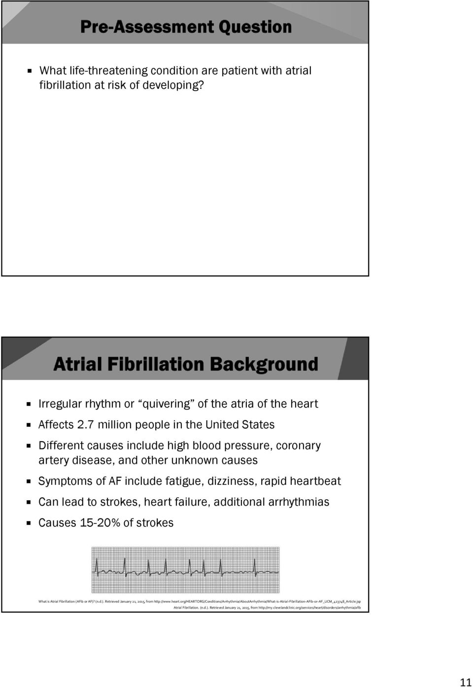 Can lead to strokes, heart failure, additional arrhythmias Causes 15-20% of strokes What is Atrial Fibrillation (AFib or AF)? (n.d.). Retrieved January 21, 2015, from http://www.heart.org/heartorg/conditions/arrhythmia/aboutarrhythmia/what is Atrial Fibrillation AFib or AF_UCM_423748_Article.