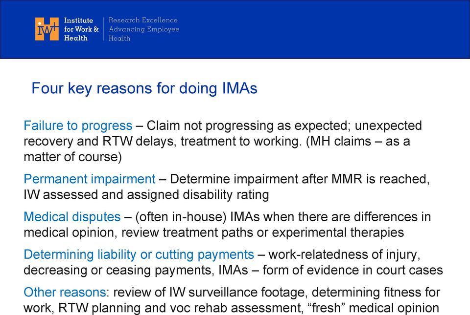 IMAs when there are differences in medical opinion, review treatment paths or experimental therapies Determining liability or cutting payments work-relatedness of injury,