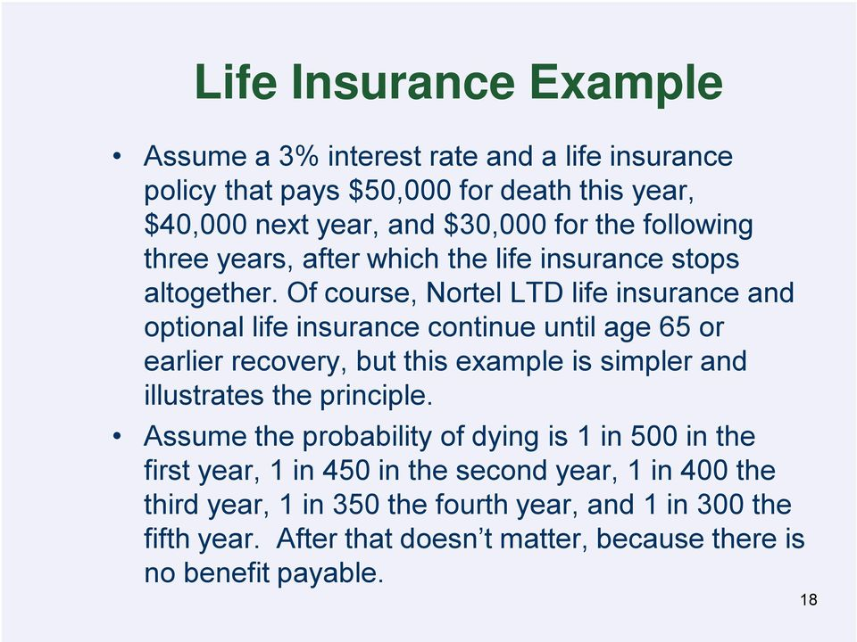 Of course, Nortel LTD life insurance and optional life insurance continue until age 65 or earlier recovery, but this example is simpler and illustrates the