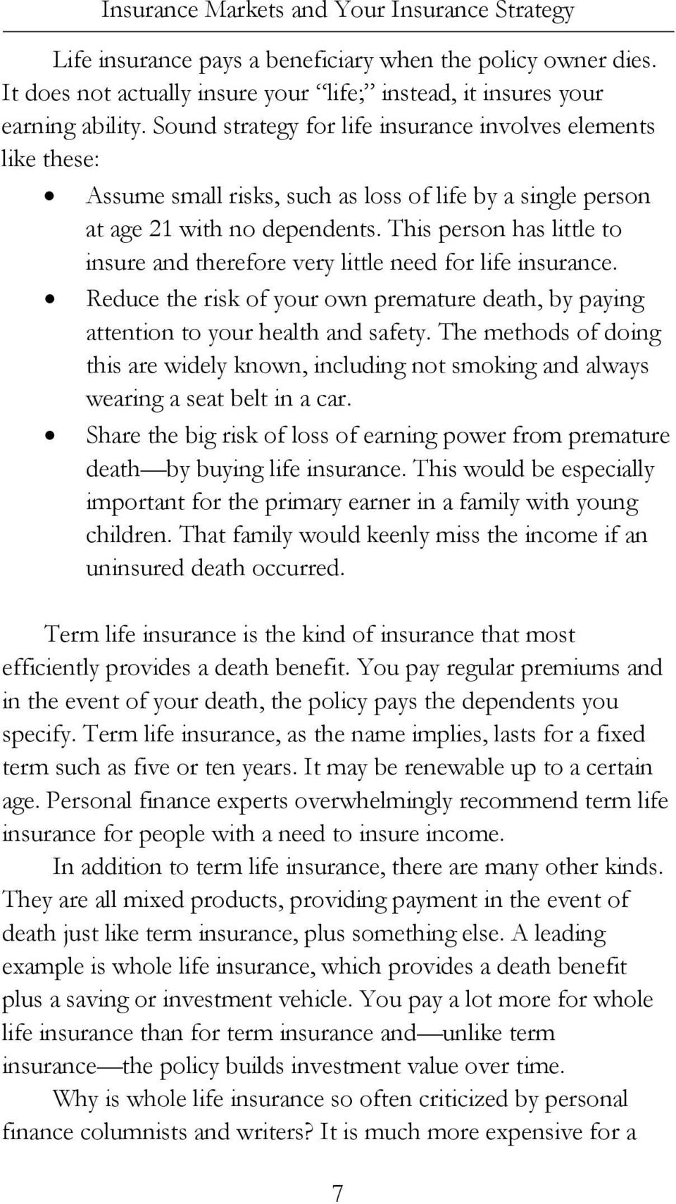 This person has little to insure and therefore very little need for life insurance. Reduce the risk of your own premature death, by paying attention to your health and safety.