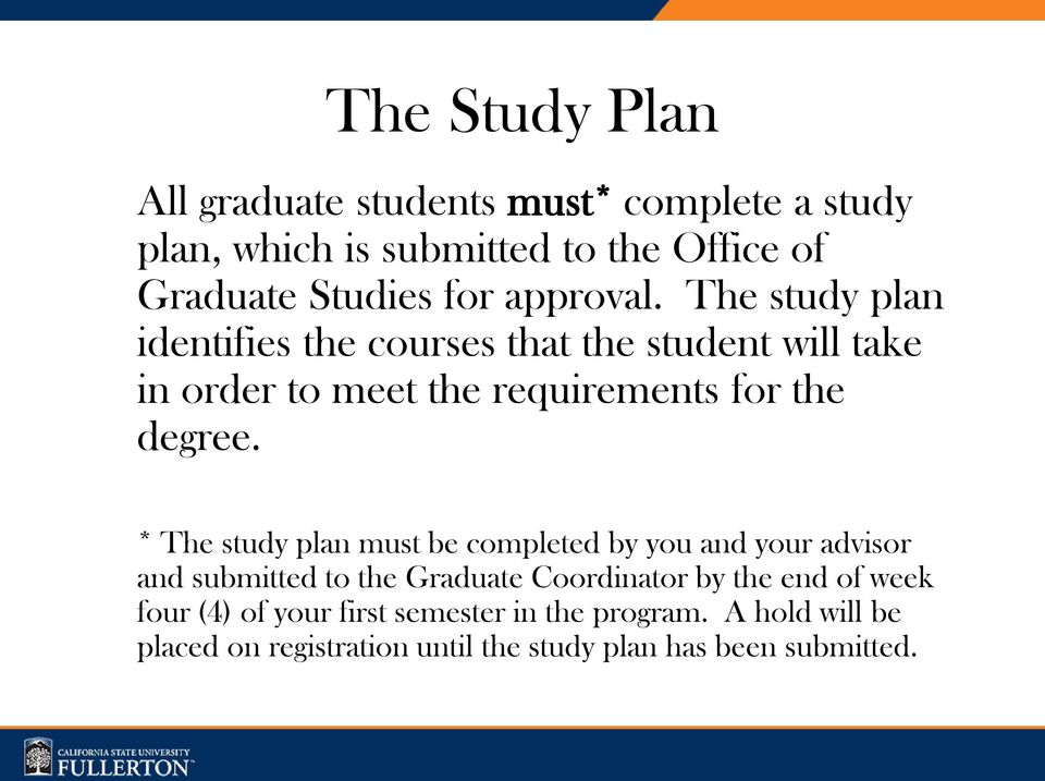 * The study plan must be completed by you and your advisor and submitted to the Graduate Coordinator by the end of week