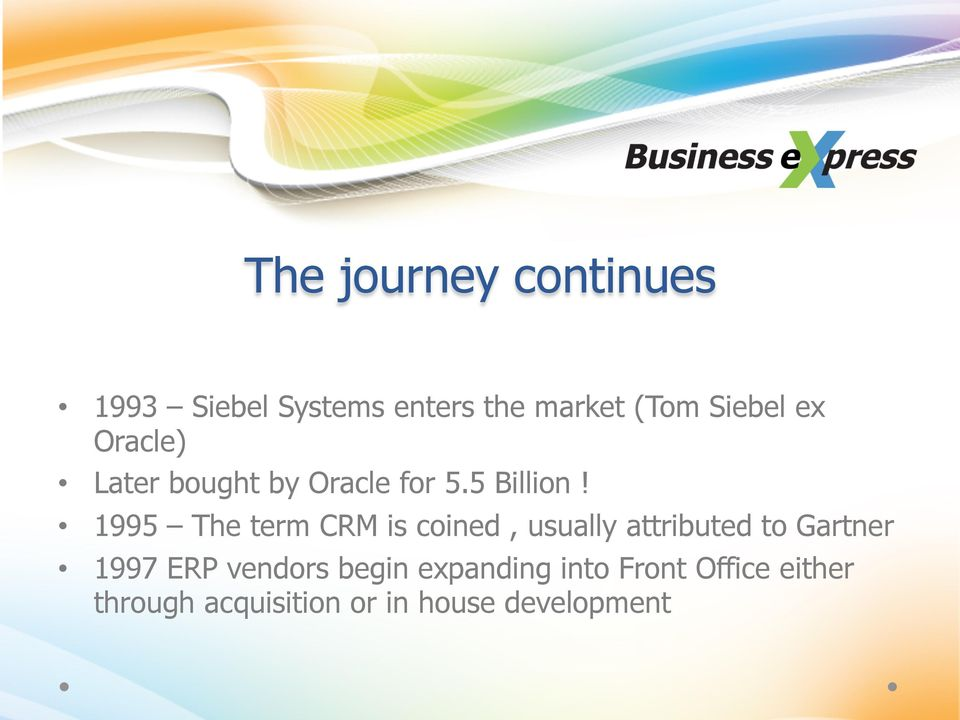 1995 The term CRM is coined, usually attributed to Gartner 1997 ERP