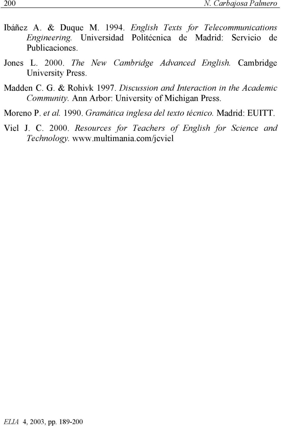 Cambridge University Press. Madden C. G. & Rohivk 1997. Discussion and Interaction in the Academic Community.