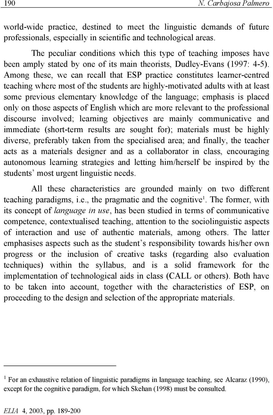 Among these, we can recall that ESP practice constitutes learner-centred teaching where most of the students are highly-motivated adults with at least some previous elementary knowledge of the