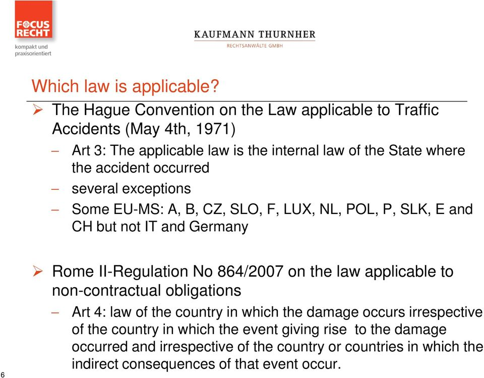 accident occurred several exceptions Some EU-MS: A, B, CZ, SLO, F, LUX, NL, POL, P, SLK, E and CH but not IT and Germany 6 Rome II-Regulation No 864/2007