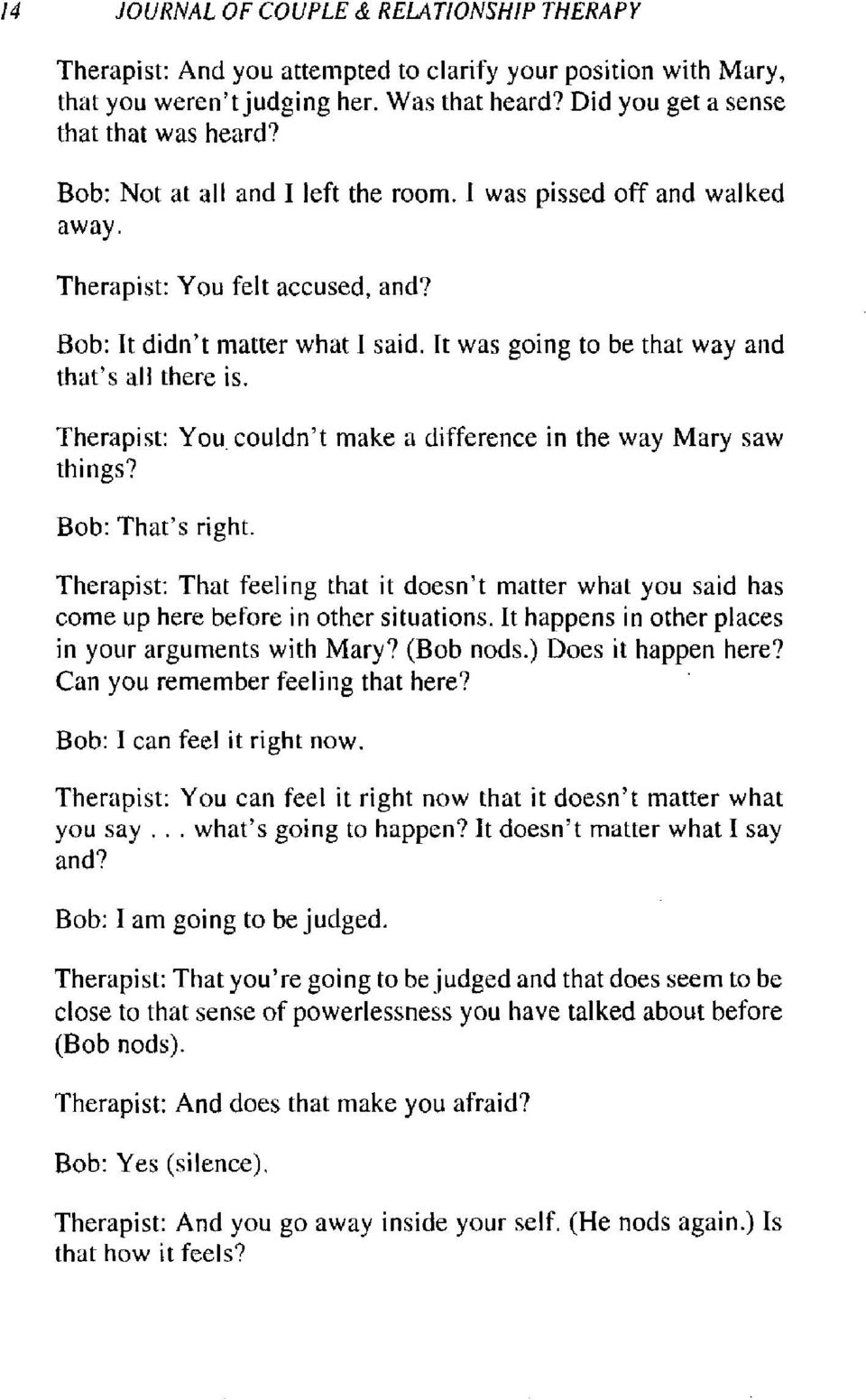 Therapist: You couldn't make a difference in the way Mary saw things? Bob: That's right. Therapist: That feeling that it doesn't matter what you said has come up here before in other situations.