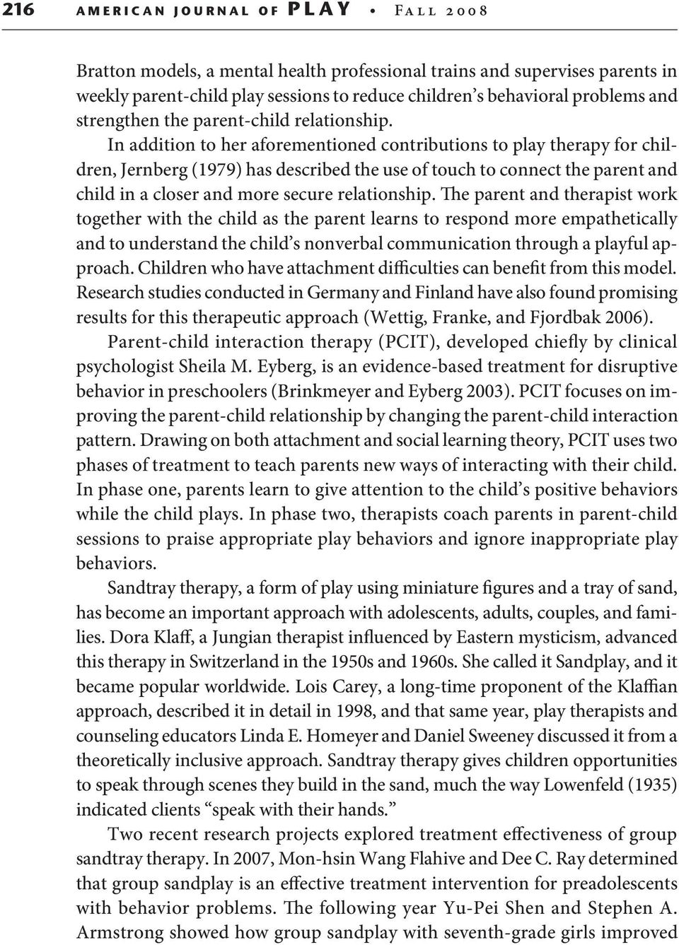 In addition to her aforementioned contributions to play therapy for children, Jernberg (1979) has described the use of touch to connect the parent and child in a closer and more secure relationship.