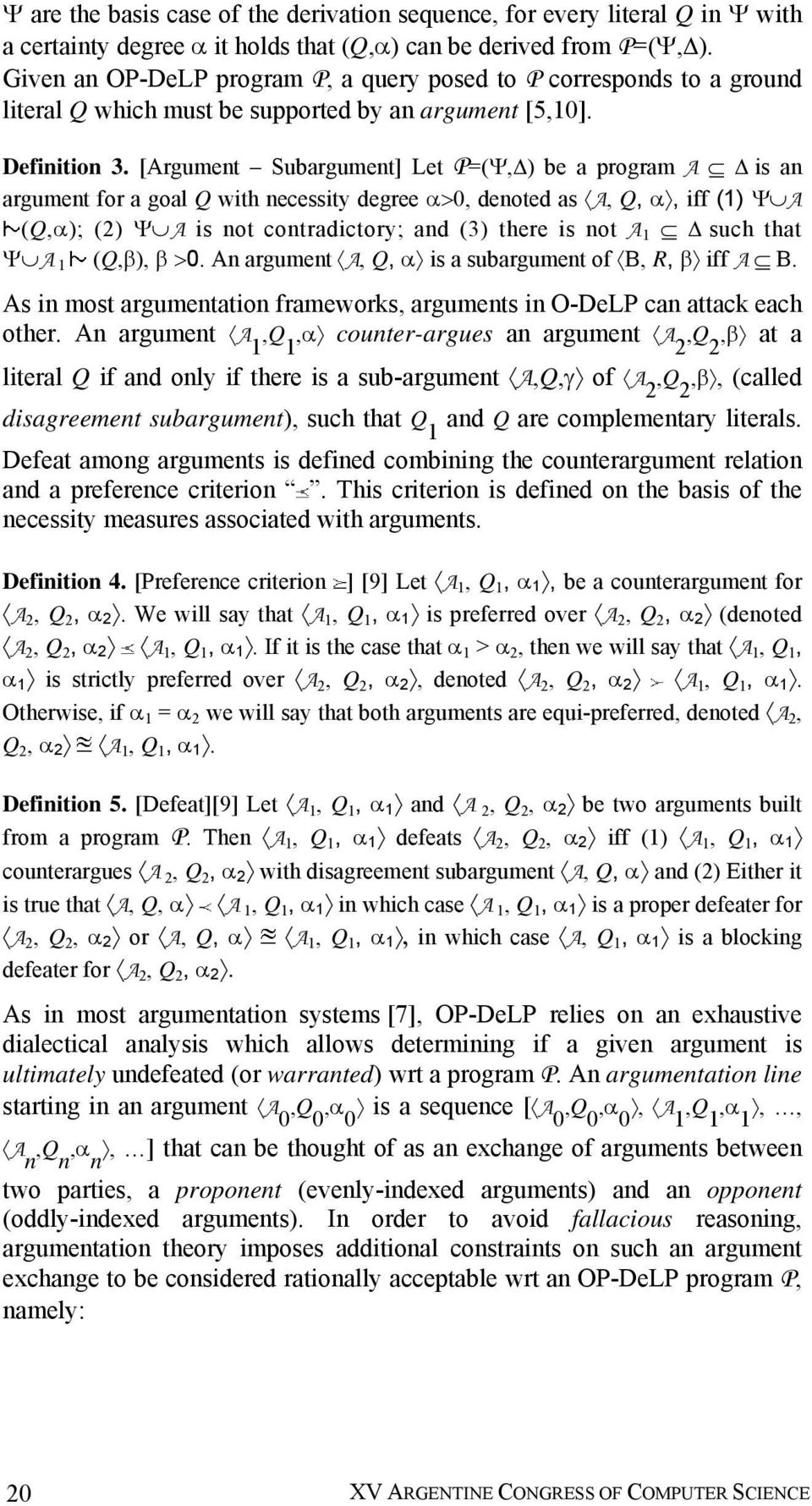 [Argument Subargument] Let P=(Ψ,Δ) be a program A Δ is an argument for a goal Q with necessity degree α>0, denoted as A, Q, α, iff (1) Ψ A (Q,α); (2) Ψ A is not contradictory; and (3) there is not A