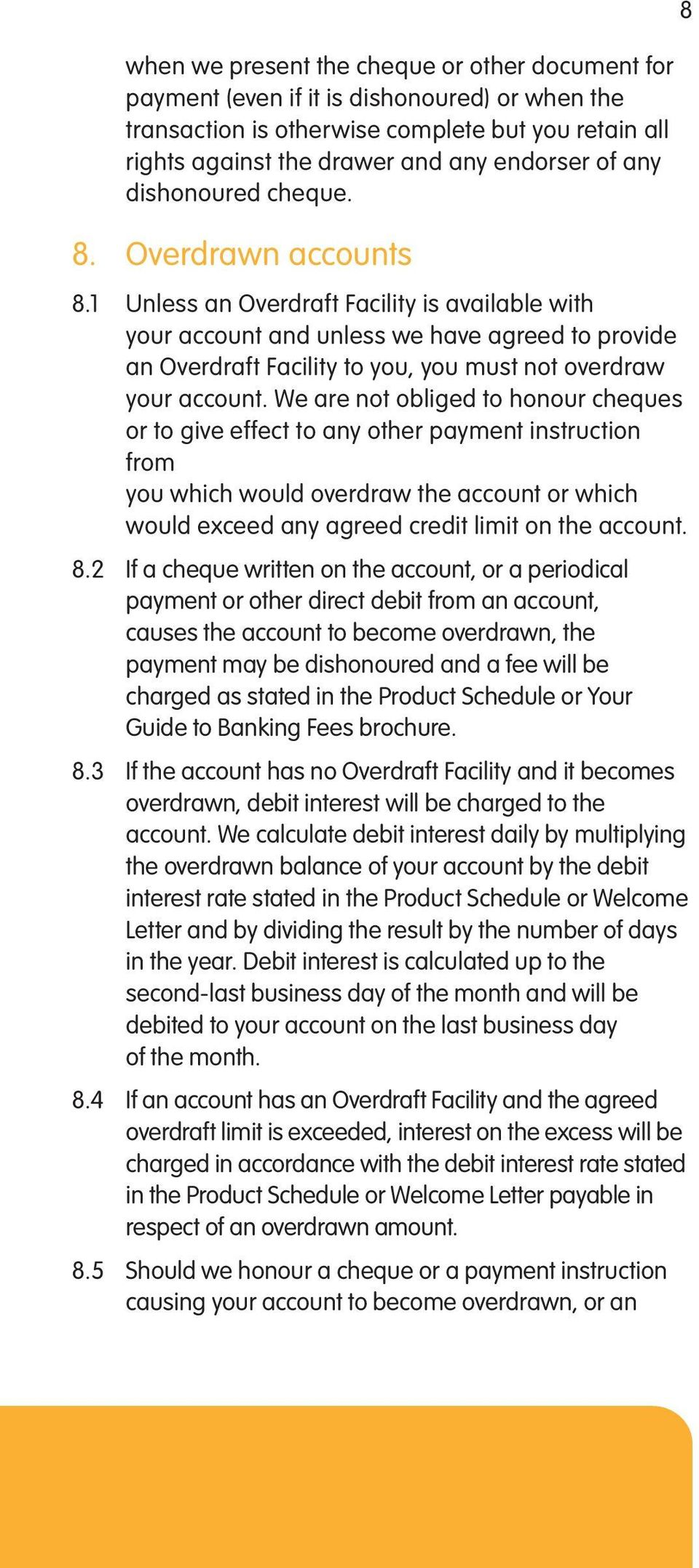 1 Unless an Overdraft Facility is available with your account and unless we have agreed to provide an Overdraft Facility to you, you must not overdraw your account.
