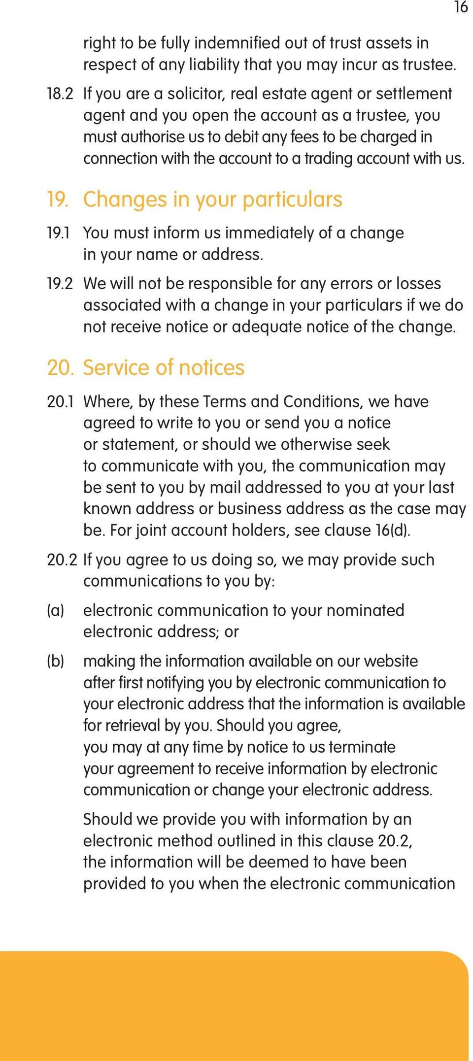 trading account with us. 19. Changes in your particulars 19.1 You must inform us immediately of a change in your name or address. 19.2 We will not be responsible for any errors or losses associated with a change in your particulars if we do not receive notice or adequate notice of the change.