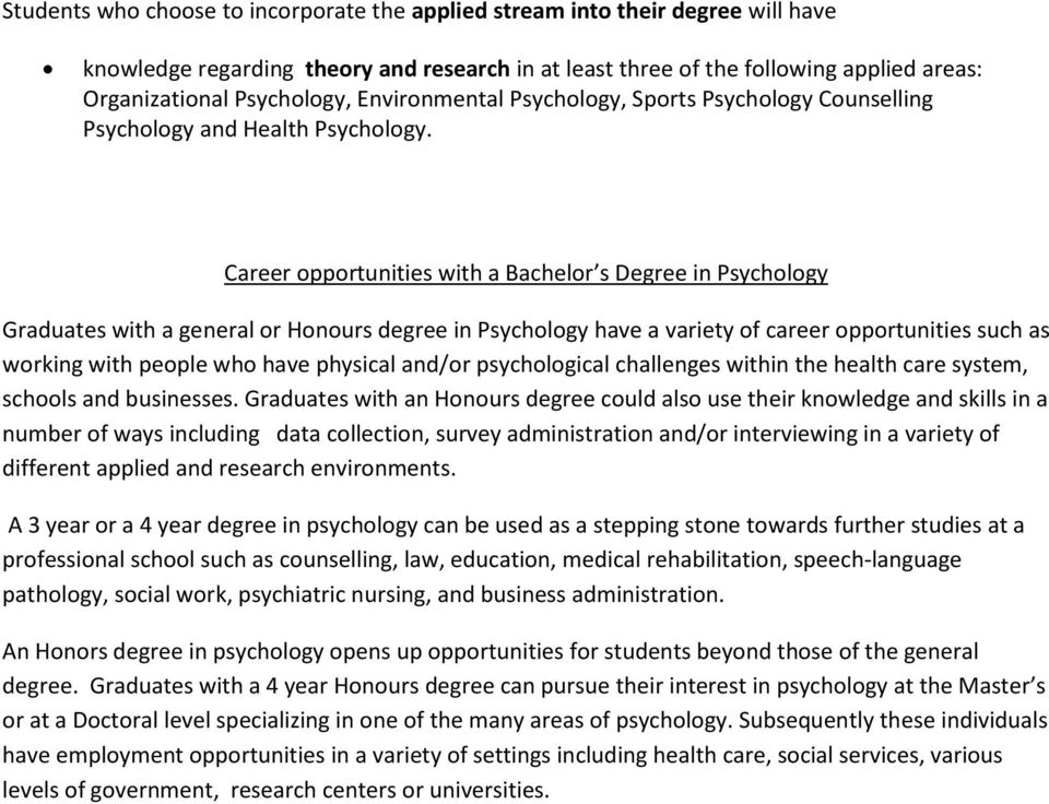 Career opportunities with a Bachelor s Degree in Psychology Graduates with a general or Honours degree in Psychology have a variety of career opportunities such as working with people who have
