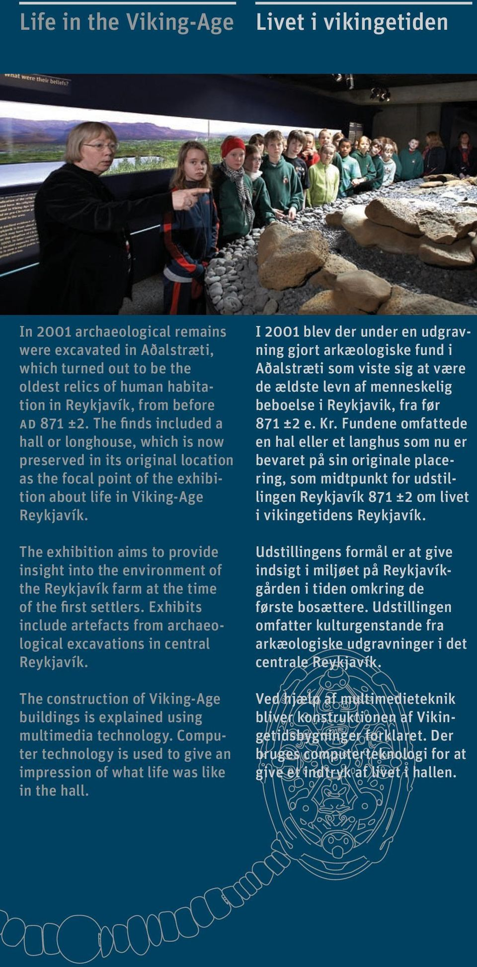 The exhibition aims to provide insight into the environment of the Reykjavík farm at the time of the first settlers. Exhibits include artefacts from archaeological excavations in central Reykjavík.