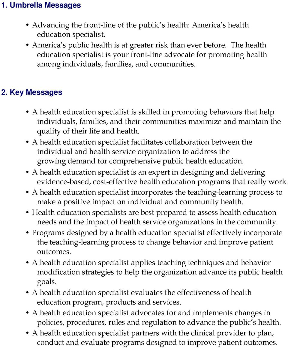 Key Messages A health education specialist is skilled in promoting behaviors that help individuals, families, and their communities maximize and maintain the quality of their life and health.