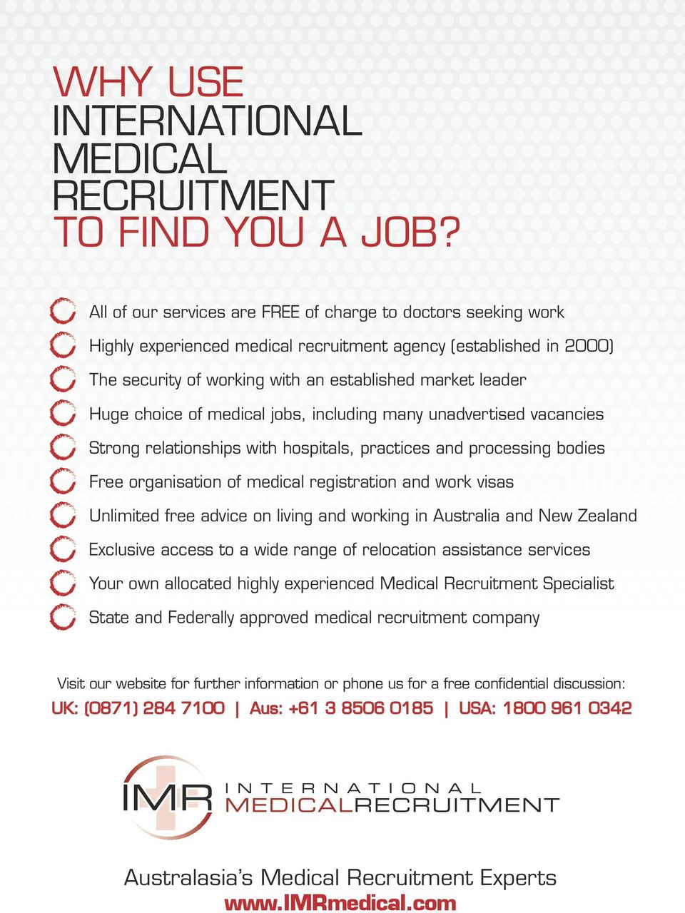 choice of medical jobs, including many unadvertised vacancies Strong relationships with hospitals, practices and processing bodies Free organisation of medical registration and work visas Unlimited