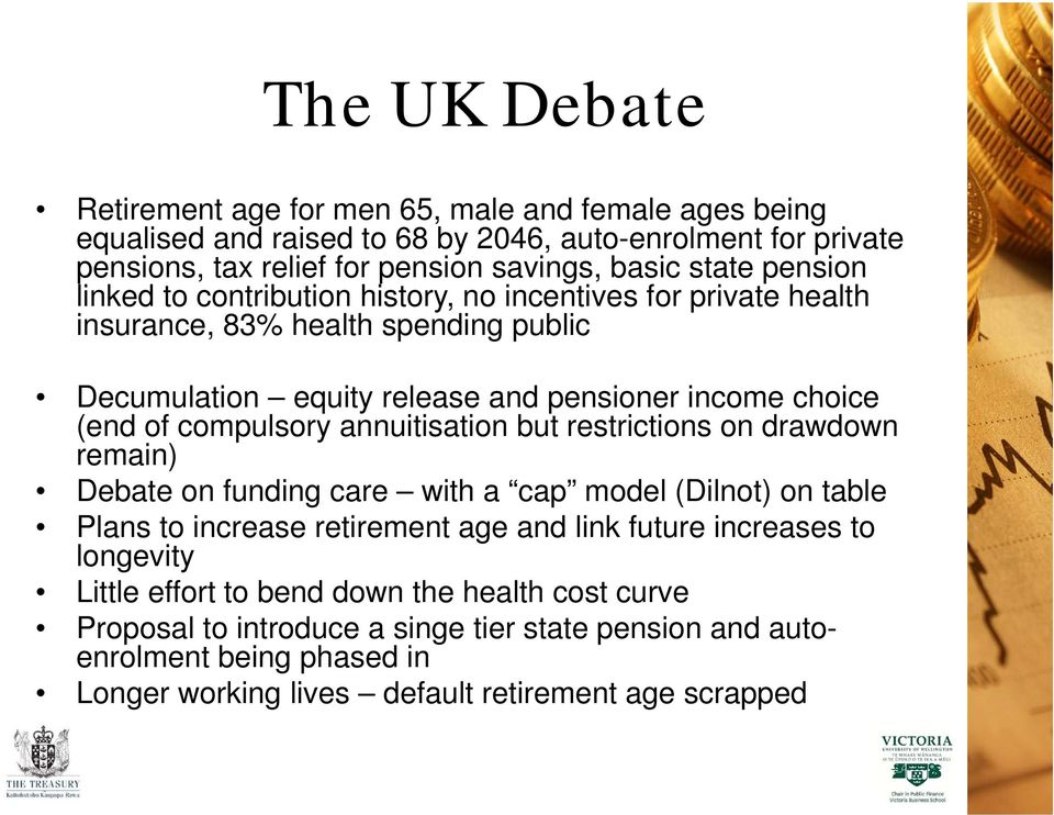 compulsory annuitisation but restrictions on drawdown remain) Debate on funding care with a cap model (Dilnot) on table Plans to increase retirement age and link future increases to
