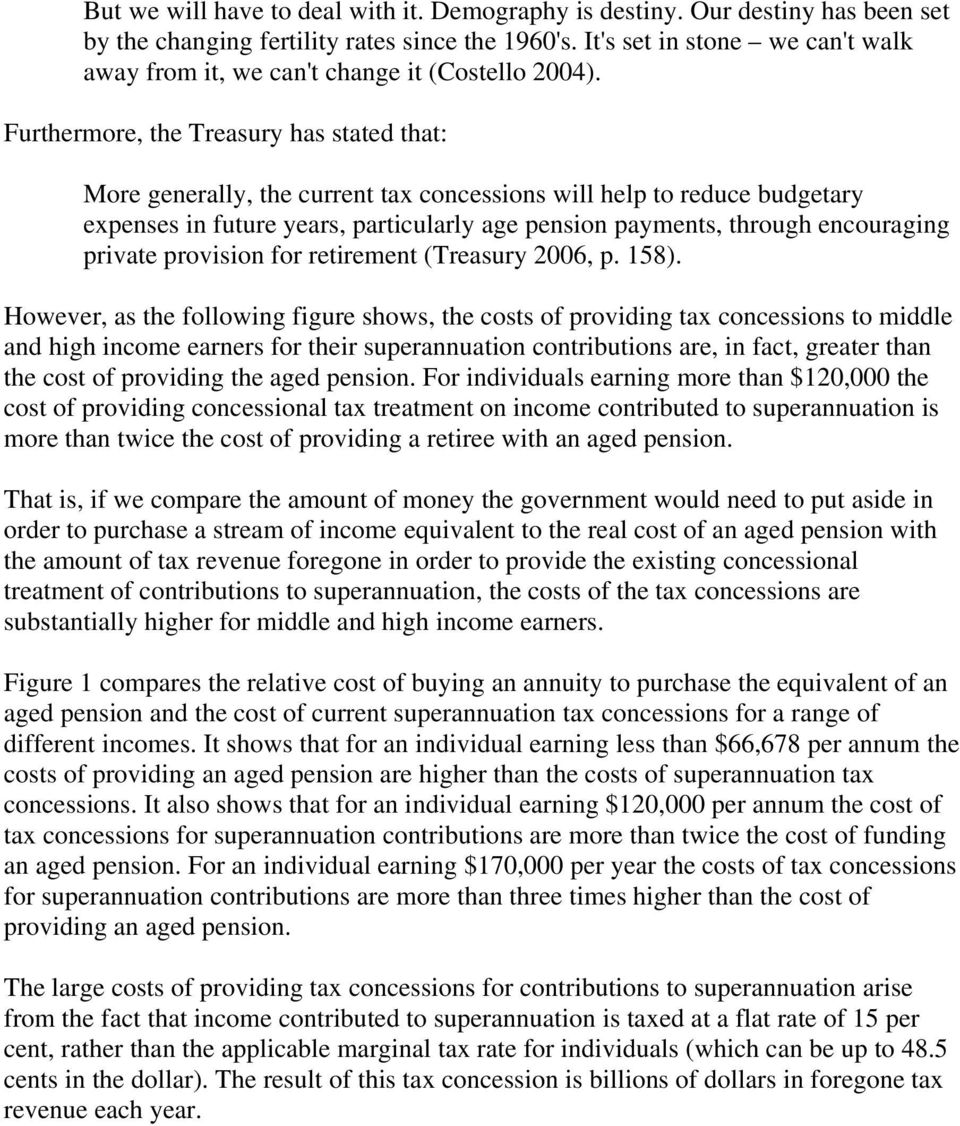 Furthermore, the Treasury has stated that: More generally, the current tax concessions will help to reduce budgetary expenses in future years, particularly age pension payments, through encouraging