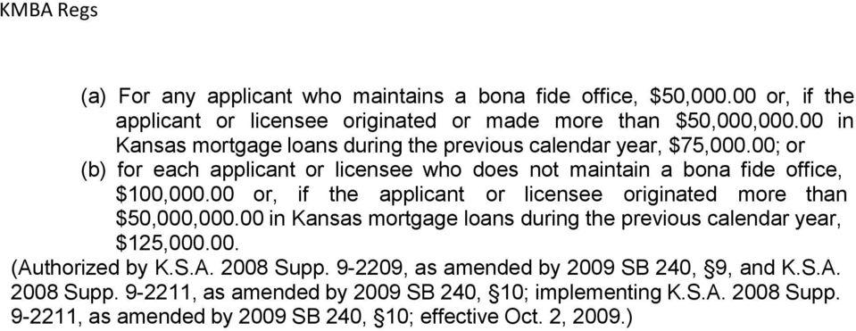 00 or, if the applicant or licensee originated more than $50,000,000.00 in Kansas mortgage loans during the previous calendar year, $125,000.00. (Authorized by K.S.A. 2008 Supp.