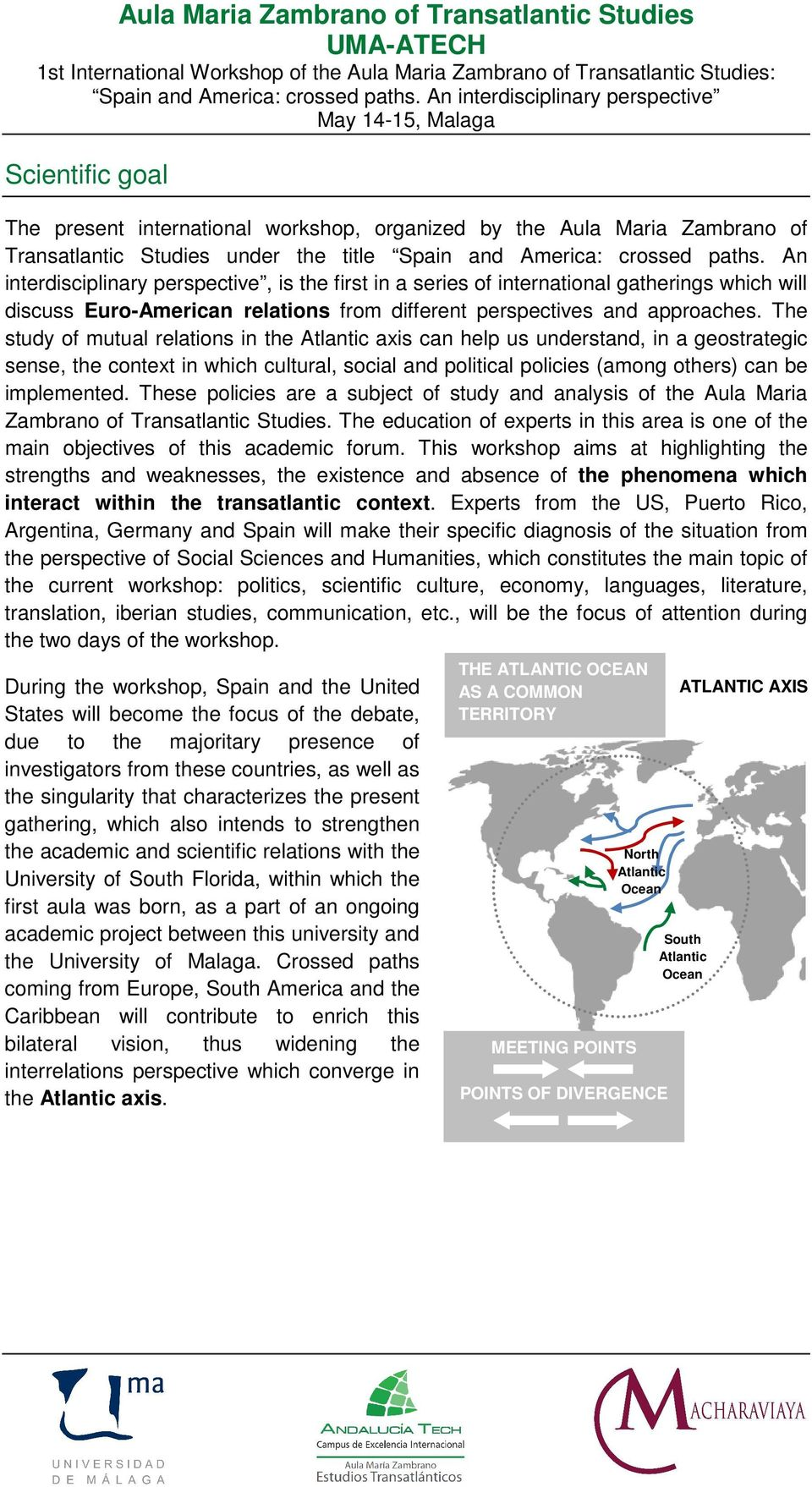 The study of mutual relations in the Atlantic axis can help us understand, in a geostrategic sense, the context in which cultural, social and political policies (among others) can be implemented.