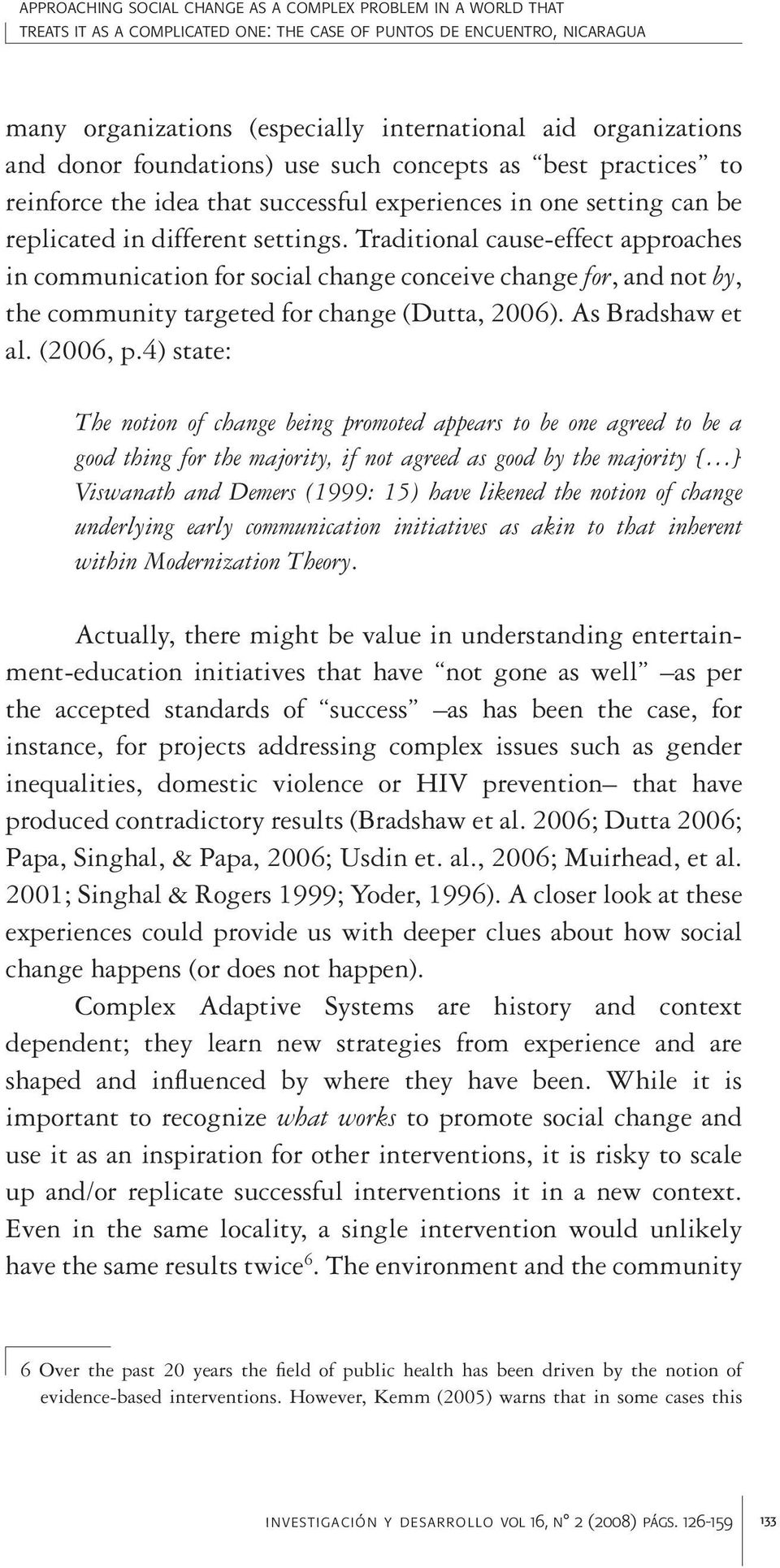 Traditional cause-effect approaches in communication for social change conceive change for, and not by, the community targeted for change (Dutta, 2006). As Bradshaw et al. (2006, p.