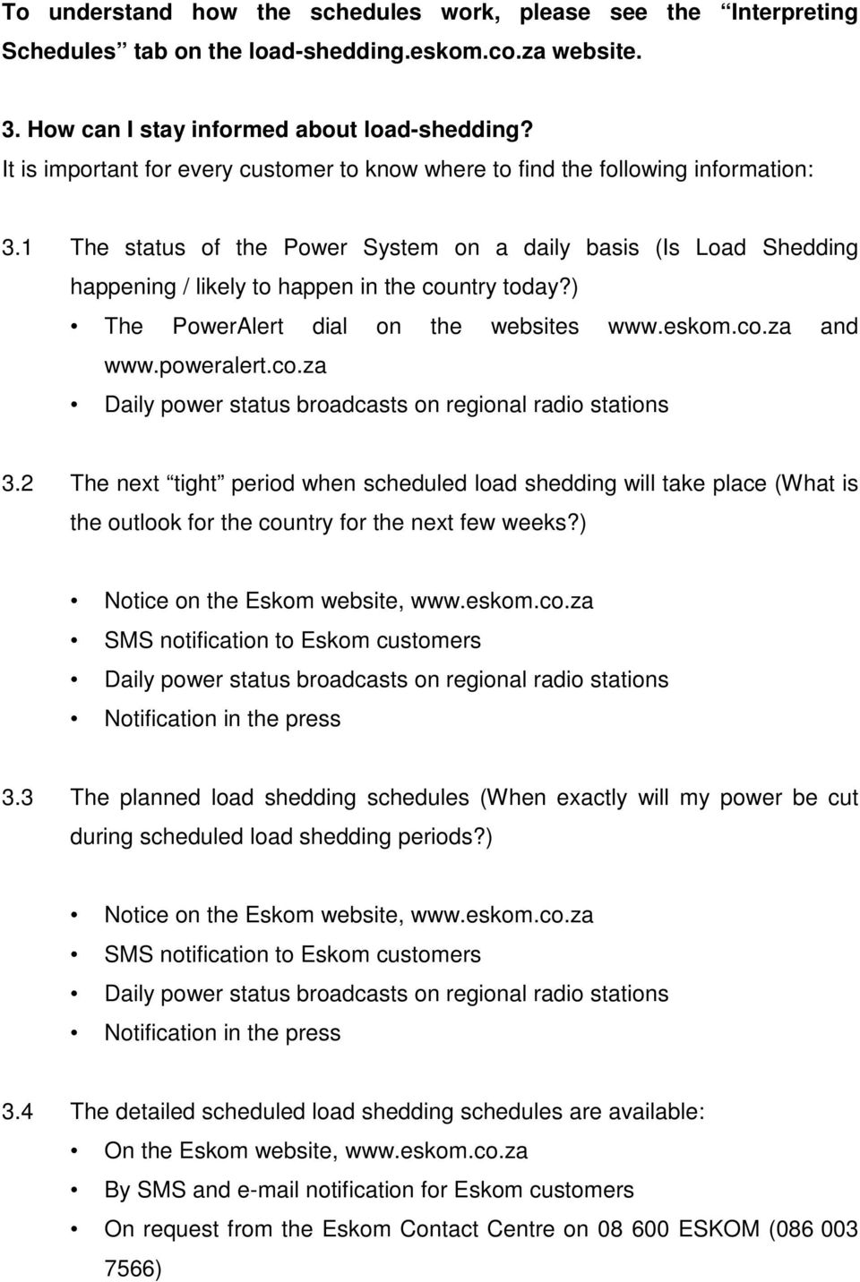 1 The status of the Power System on a daily basis (Is Load Shedding happening / likely to happen in the country today?) The PowerAlert dial on the websites www.eskom.co.za and www.poweralert.co.za Daily power status broadcasts on regional radio stations 3.