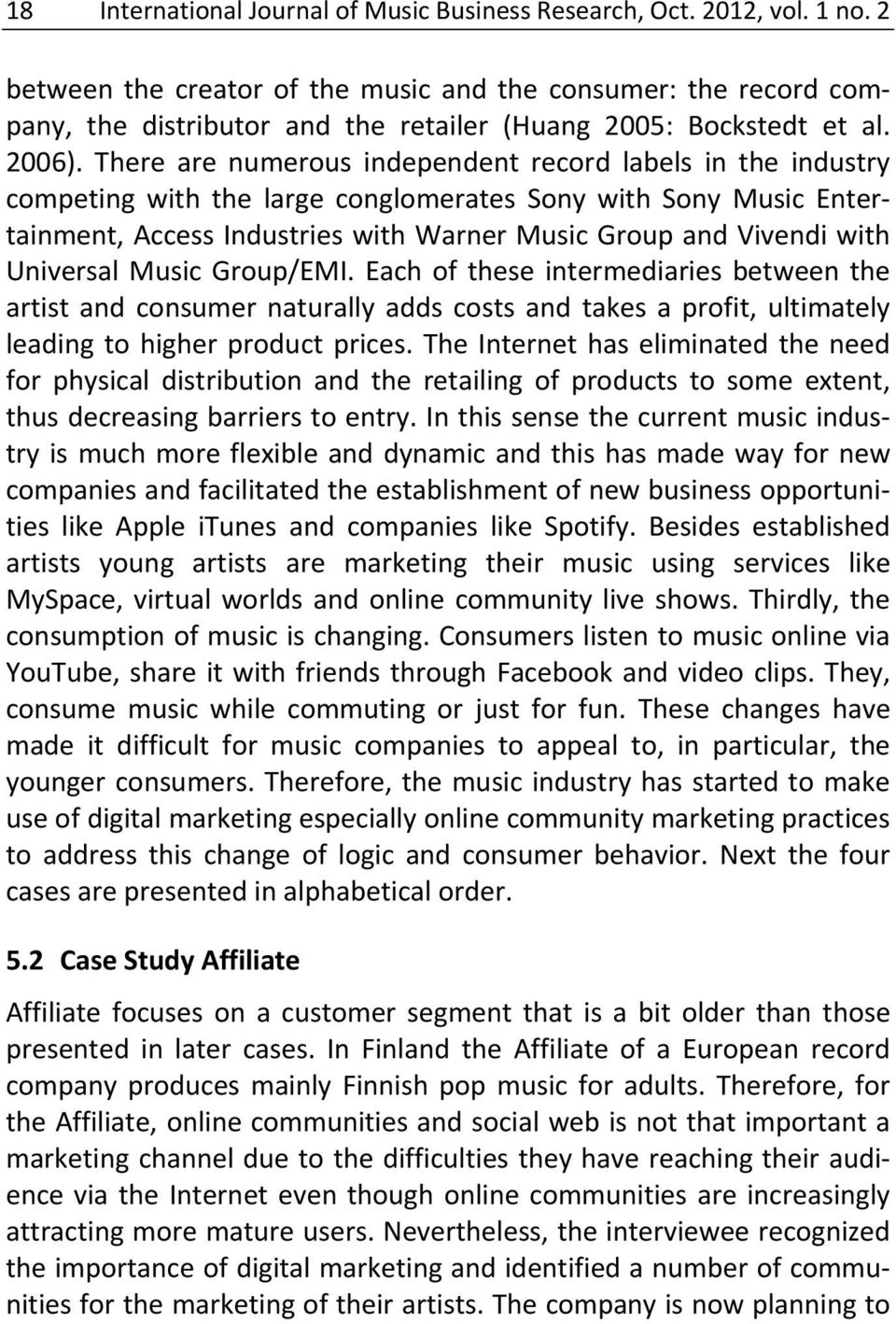 There are numerous independent record labels in the industry competing with the large conglomerates Sony with Sony Music Entertainment, Access Industries with Warner Music Group and Vivendi with
