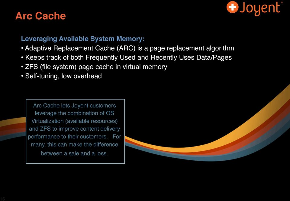 low overhead Arc Cache lets Joyent customers leverage the combination of OS Virtualization (available resources) and ZFS