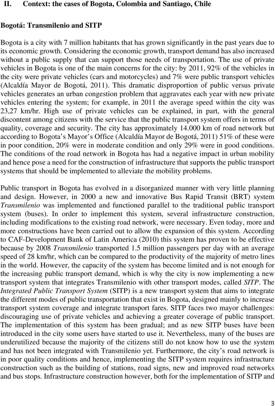 The use of private vehicles in Bogota is one of the main concerns for the city: by 2011, 92% of the vehicles in the city were private vehicles (cars and motorcycles) and 7% were public transport