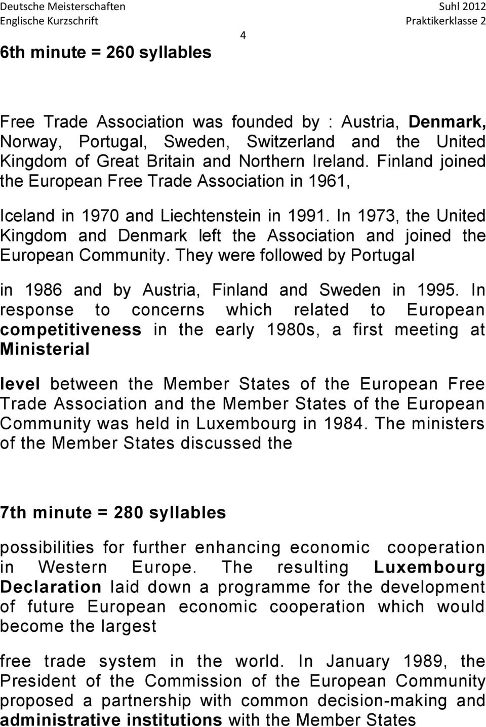 In 1973, the United Kingdom and Denmark left the Association and joined the European Community. They were followed by Portugal in 1986 and by Austria, Finland and Sweden in 1995.