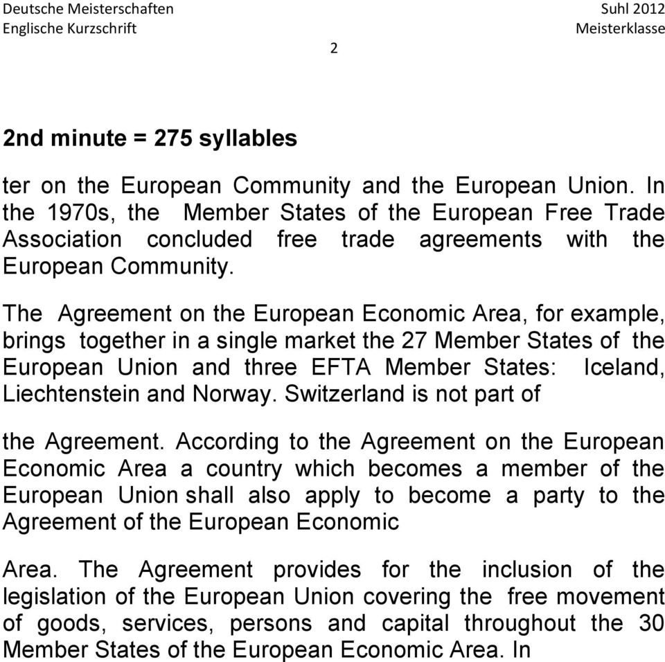 The Agreement on the European Economic Area, for example, brings together in a single market the 27 Member States of the European Union and three EFTA Member States: Iceland, Liechtenstein and Norway.