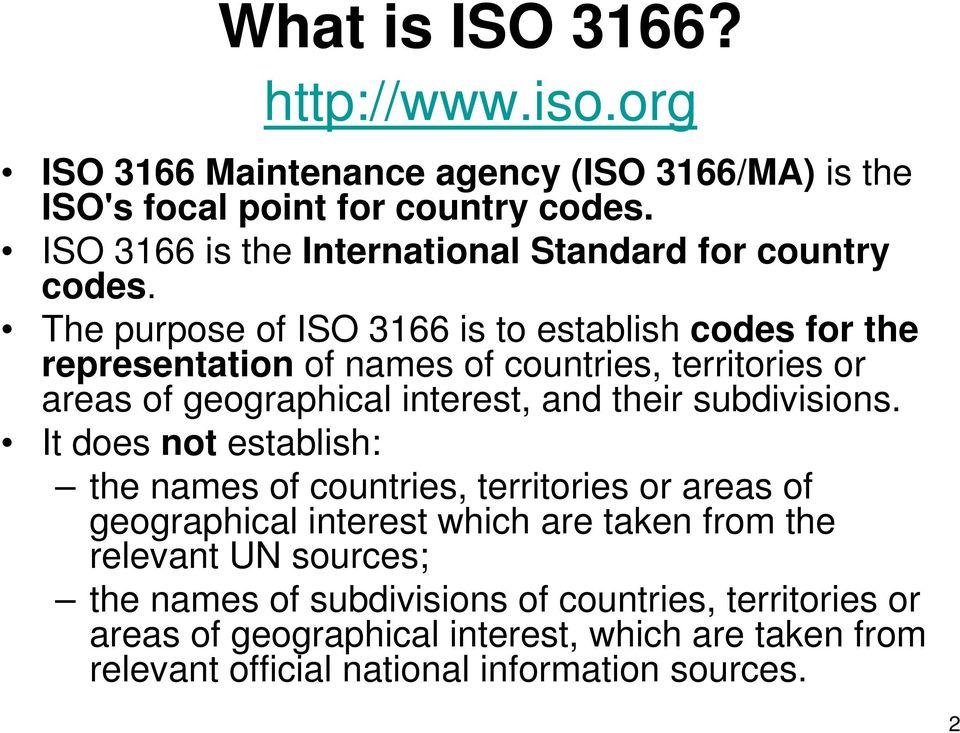 The purpose of ISO 3166 is to establish codes for the representation of names of countries, territories or areas of geographical interest, and their